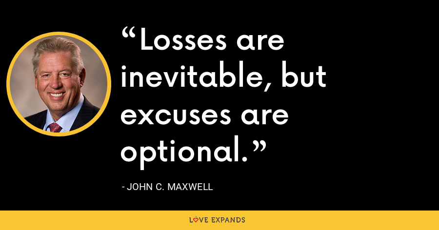 Losses are inevitable, but excuses are optional. - John C. Maxwell