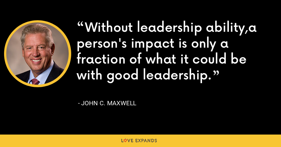 Without leadership ability,a person's impact is only a fraction of what it could be with good leadership. - John C. Maxwell