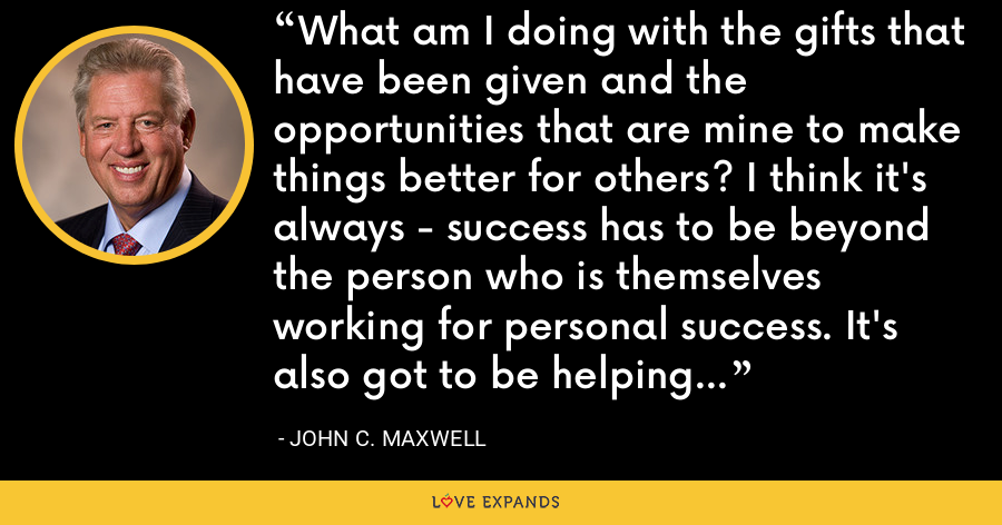 What am I doing with the gifts that have been given and the opportunities that are mine to make things better for others? I think it's always - success has to be beyond the person who is themselves working for personal success. It's also got to be helping someone else. - John C. Maxwell