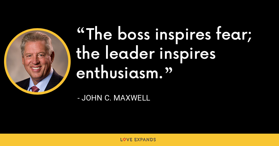The boss inspires fear; the leader inspires enthusiasm. - John C. Maxwell