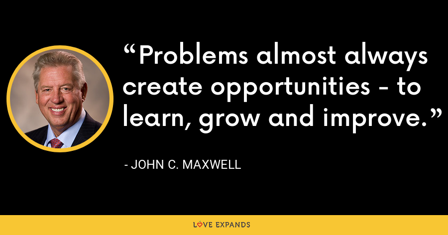 Problems almost always create opportunities - to learn, grow and improve. - John C. Maxwell