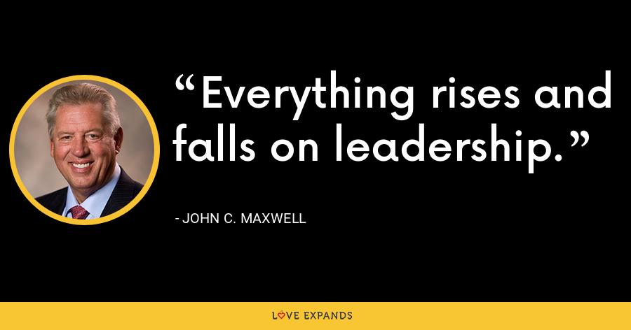Everything rises and falls on leadership. - John C. Maxwell