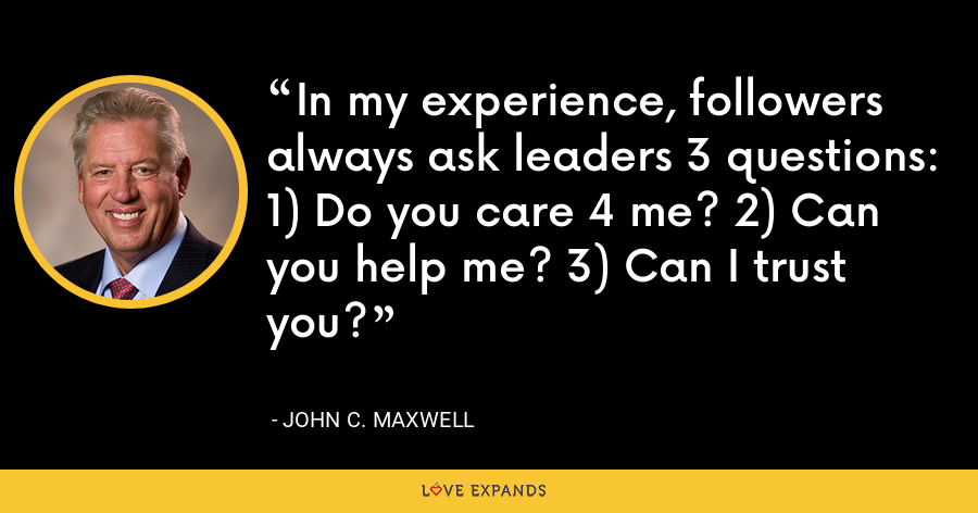 In my experience, followers always ask leaders 3 questions: 1) Do you care 4 me? 2) Can you help me? 3) Can I trust you? - John C. Maxwell