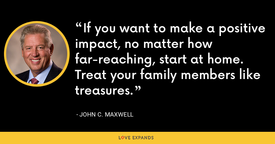 If you want to make a positive impact, no matter how far-reaching, start at home. Treat your family members like treasures. - John C. Maxwell