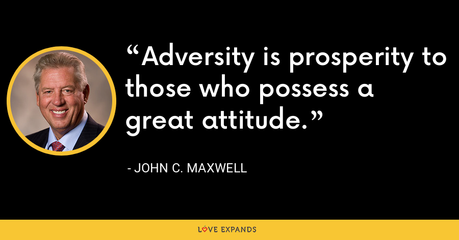 Adversity is prosperity to those who possess a great attitude. - John C. Maxwell