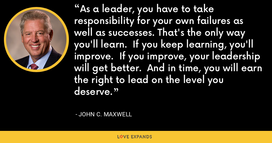 As a leader, you have to take responsibility for your own failures as well as successes. That's the only way you'll learn.  If you keep learning, you'll improve.  If you improve, your leadership will get better.  And in time, you will earn the right to lead on the level you deserve. - John C. Maxwell