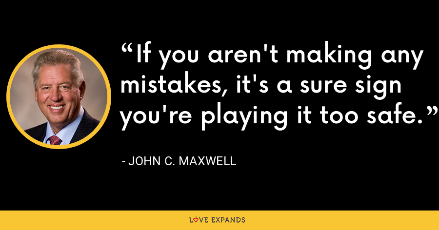 If you aren't making any mistakes, it's a sure sign you're playing it too safe. - John C. Maxwell