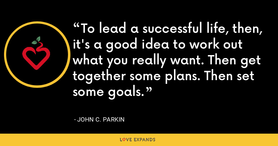 To lead a successful life, then, it's a good idea to work out what you really want. Then get together some plans. Then set some goals. - John C. Parkin