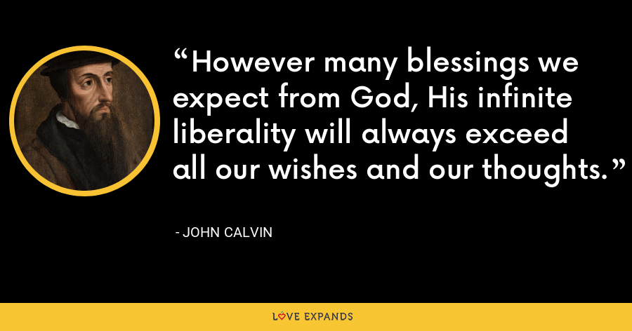 However many blessings we expect from God, His infinite liberality will always exceed all our wishes and our thoughts. - John Calvin