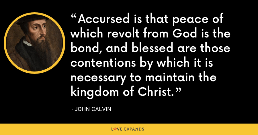 Accursed is that peace of which revolt from God is the bond, and blessed are those contentions by which it is necessary to maintain the kingdom of Christ. - John Calvin