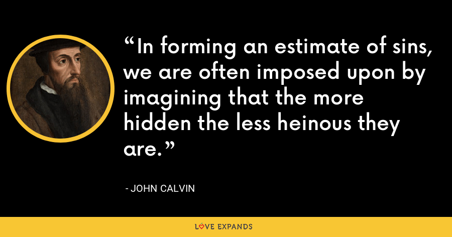 In forming an estimate of sins, we are often imposed upon by imagining that the more hidden the less heinous they are. - John Calvin