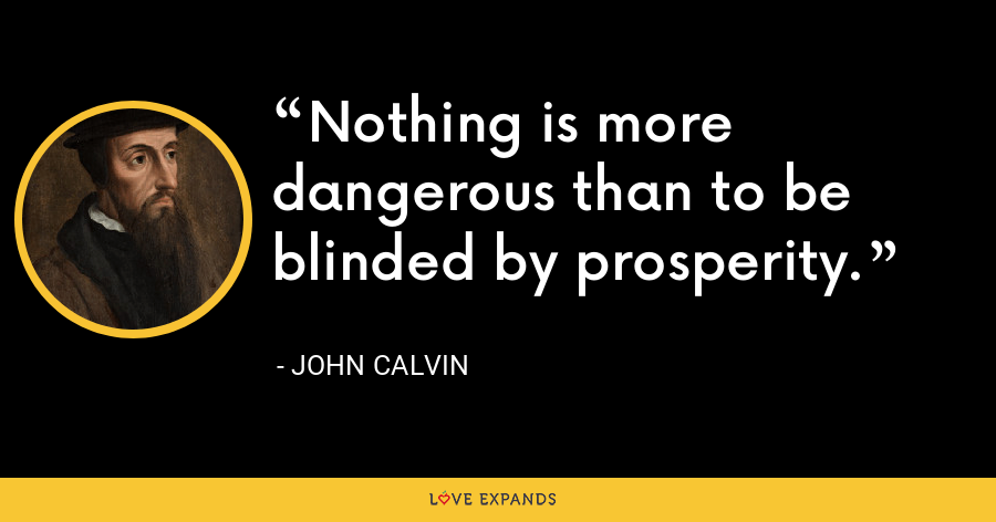Nothing is more dangerous than to be blinded by prosperity. - John Calvin