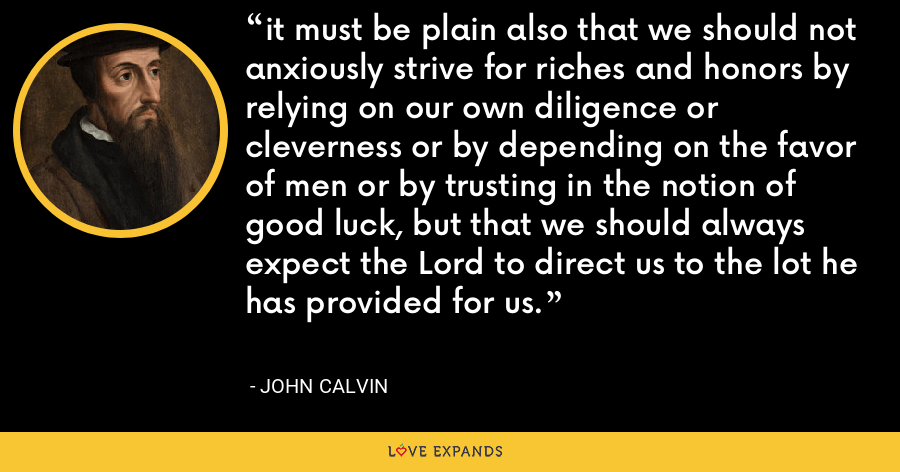 it must be plain also that we should not anxiously strive for riches and honors by relying on our own diligence or cleverness or by depending on the favor of men or by trusting in the notion of good luck, but that we should always expect the Lord to direct us to the lot he has provided for us. - John Calvin