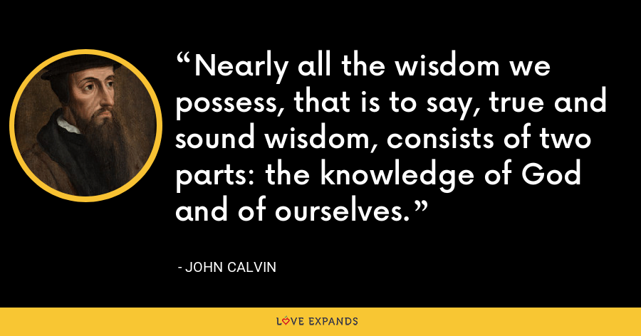 Nearly all the wisdom we possess, that is to say, true and sound wisdom, consists of two parts: the knowledge of God and of ourselves. - John Calvin