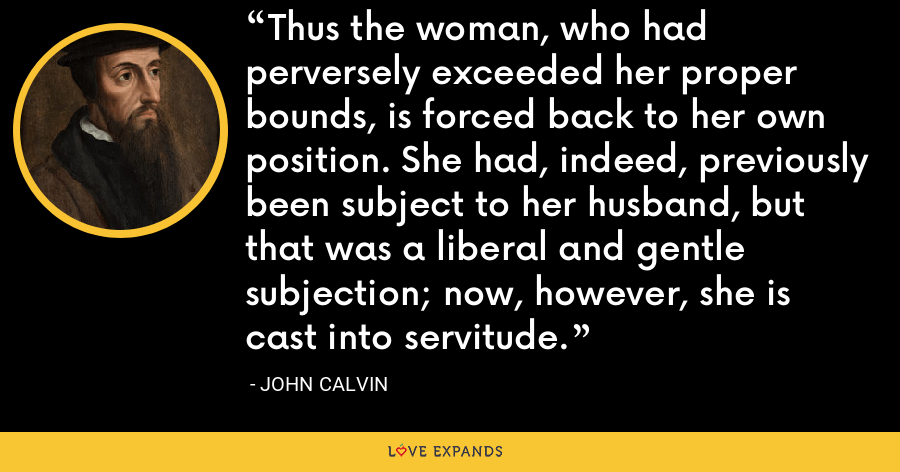Thus the woman, who had perversely exceeded her proper bounds, is forced back to her own position. She had, indeed, previously been subject to her husband, but that was a liberal and gentle subjection; now, however, she is cast into servitude. - John Calvin