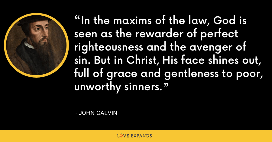 In the maxims of the law, God is seen as the rewarder of perfect righteousness and the avenger of sin. But in Christ, His face shines out, full of grace and gentleness to poor, unworthy sinners. - John Calvin