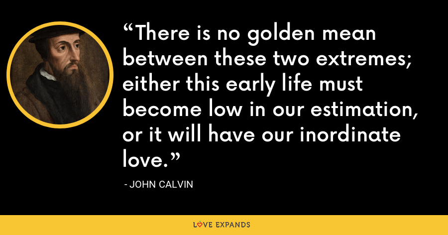 There is no golden mean between these two extremes; either this early life must become low in our estimation, or it will have our inordinate love. - John Calvin