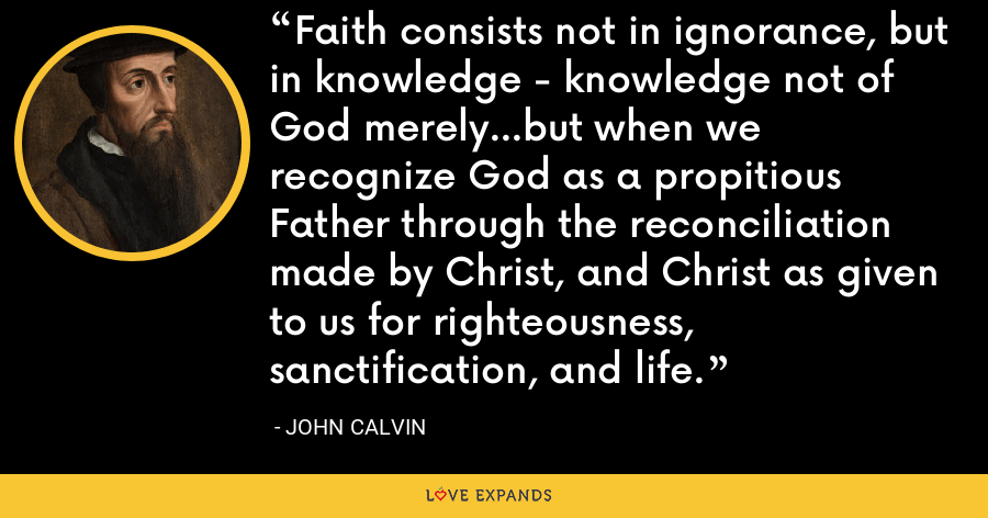 Faith consists not in ignorance, but in knowledge - knowledge not of God merely...but when we recognize God as a propitious Father through the reconciliation made by Christ, and Christ as given to us for righteousness, sanctification, and life. - John Calvin