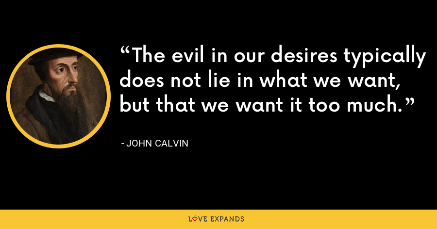 The evil in our desires typically does not lie in what we want, but that we want it too much. - John Calvin