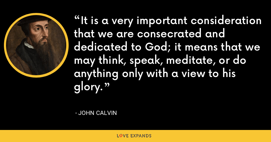 It is a very important consideration that we are consecrated and dedicated to God; it means that we may think, speak, meditate, or do anything only with a view to his glory. - John Calvin