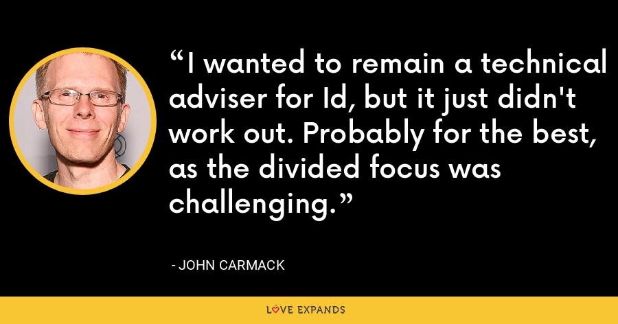 I wanted to remain a technical adviser for Id, but it just didn't work out. Probably for the best, as the divided focus was challenging. - John Carmack