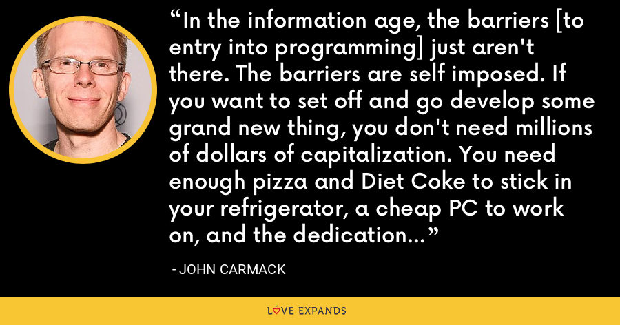 In the information age, the barriers [to entry into programming] just aren't there. The barriers are self imposed. If you want to set off and go develop some grand new thing, you don't need millions of dollars of capitalization. You need enough pizza and Diet Coke to stick in your refrigerator, a cheap PC to work on, and the dedication to go through with it. We slept on floors. We waded across rivers. - John Carmack