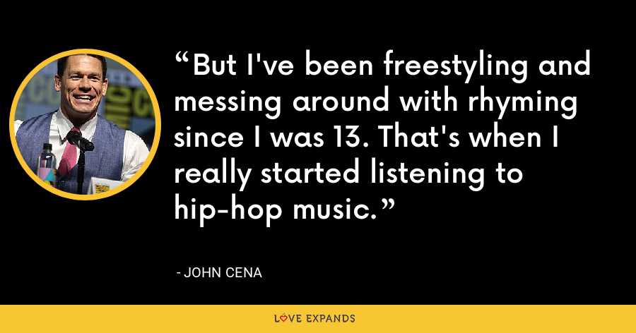 But I've been freestyling and messing around with rhyming since I was 13. That's when I really started listening to hip-hop music. - John Cena
