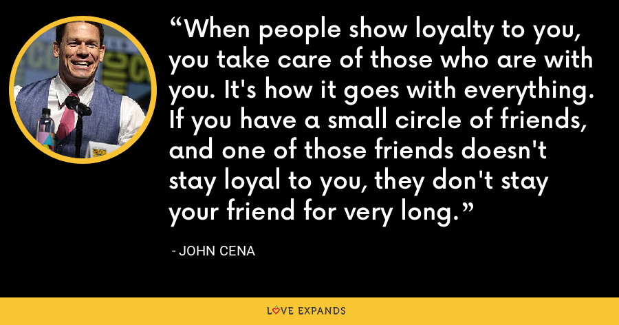 When people show loyalty to you, you take care of those who are with you. It's how it goes with everything. If you have a small circle of friends, and one of those friends doesn't stay loyal to you, they don't stay your friend for very long. - John Cena