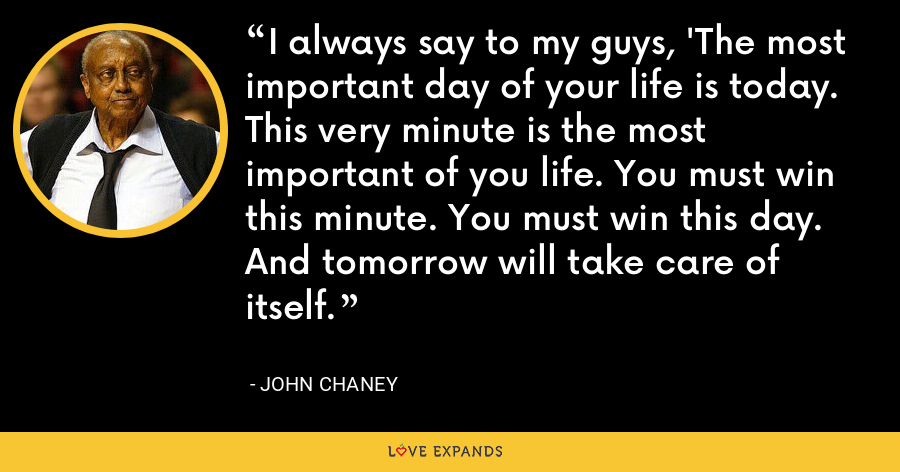 I always say to my guys, 'The most important day of your life is today. This very minute is the most important of you life. You must win this minute. You must win this day. And tomorrow will take care of itself. - John Chaney