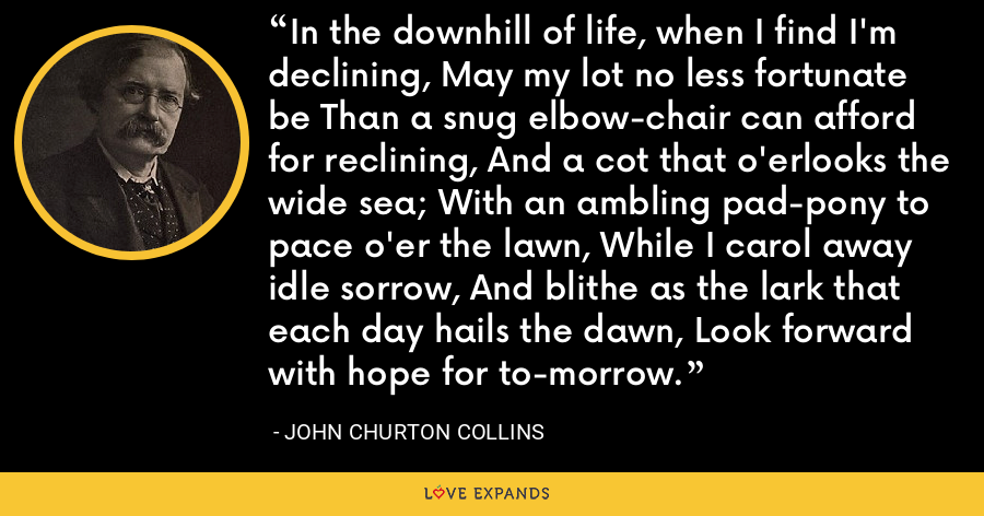 In the downhill of life, when I find I'm declining, May my lot no less fortunate be Than a snug elbow-chair can afford for reclining, And a cot that o'erlooks the wide sea; With an ambling pad-pony to pace o'er the lawn, While I carol away idle sorrow, And blithe as the lark that each day hails the dawn, Look forward with hope for to-morrow. - John Churton Collins