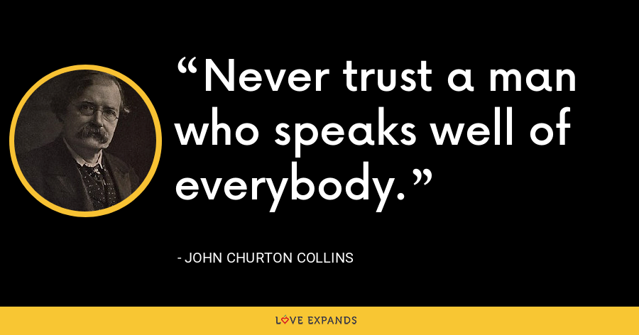 Never trust a man who speaks well of everybody. - John Churton Collins