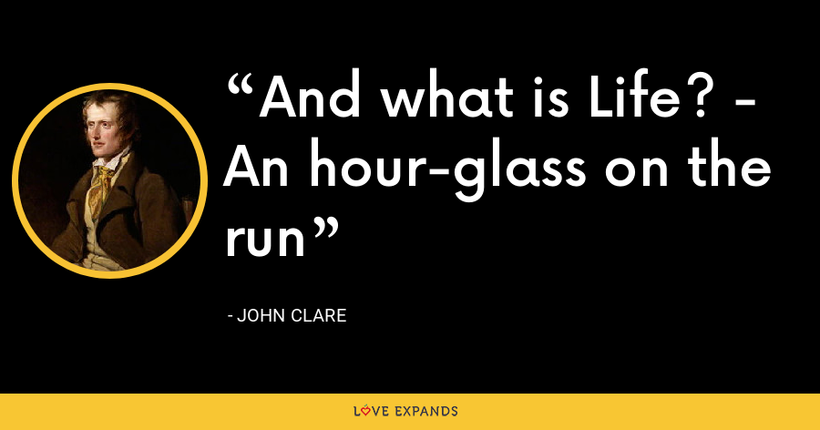 And what is Life? - An hour-glass on the run - John Clare