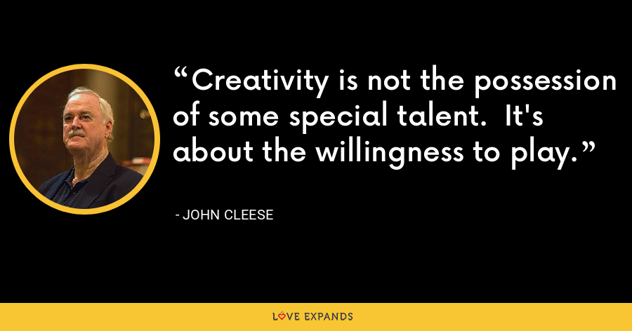 Creativity is not the possession of some special talent.  It's about the willingness to play. - John Cleese