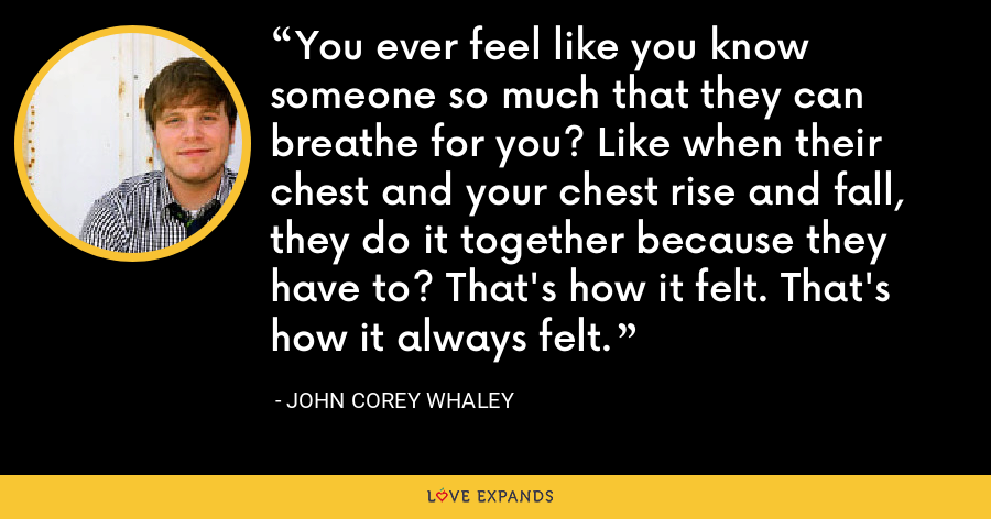 You ever feel like you know someone so much that they can breathe for you? Like when their chest and your chest rise and fall, they do it together because they have to? That's how it felt. That's how it always felt. - John Corey Whaley