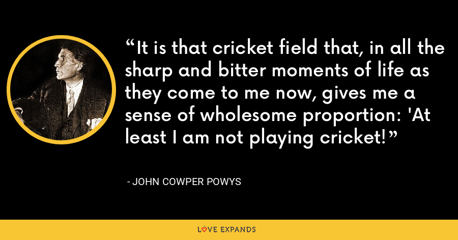 It is that cricket field that, in all the sharp and bitter moments of life as they come to me now, gives me a sense of wholesome proportion: 'At least I am not playing cricket! - John Cowper Powys