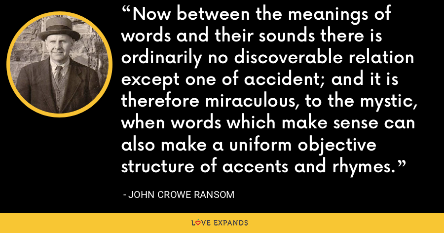 Now between the meanings of words and their sounds there is ordinarily no discoverable relation except one of accident; and it is therefore miraculous, to the mystic, when words which make sense can also make a uniform objective structure of accents and rhymes. - John Crowe Ransom