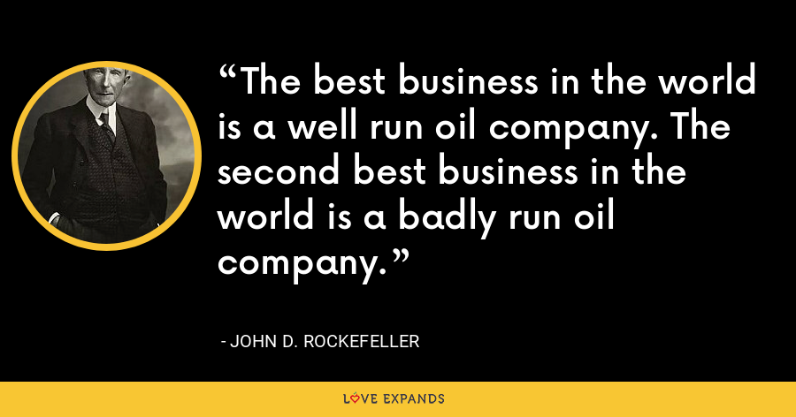 The best business in the world is a well run oil company. The second best business in the world is a badly run oil company. - John D. Rockefeller