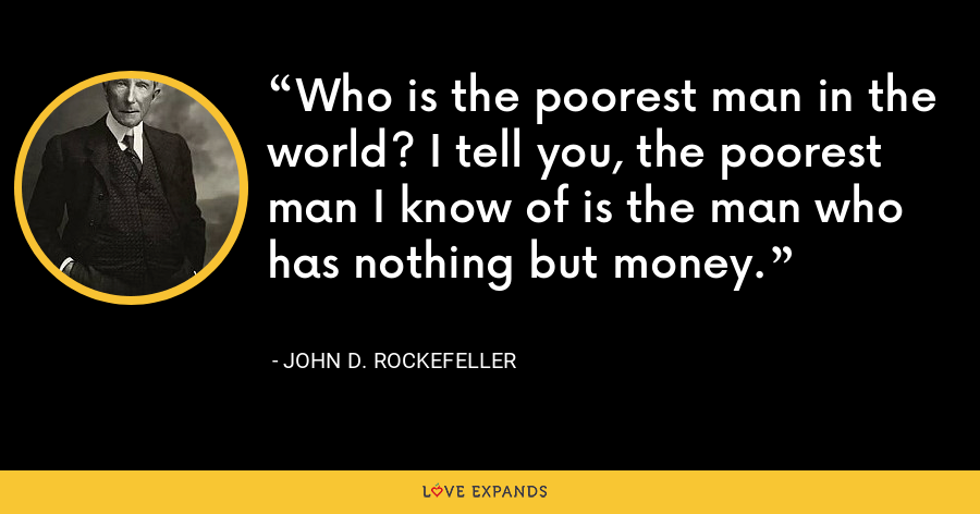 Who is the poorest man in the world? I tell you, the poorest man I know of is the man who has nothing but money. - John D. Rockefeller