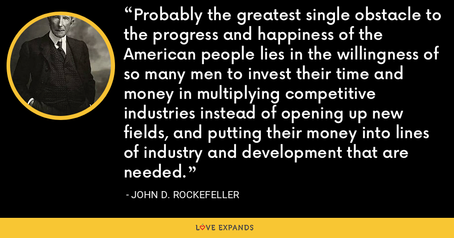 Probably the greatest single obstacle to the progress and happiness of the American people lies in the willingness of so many men to invest their time and money in multiplying competitive industries instead of opening up new fields, and putting their money into lines of industry and development that are needed. - John D. Rockefeller