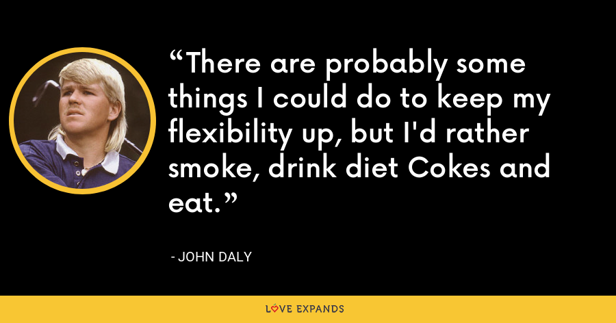 There are probably some things I could do to keep my flexibility up, but I'd rather smoke, drink diet Cokes and eat. - John Daly