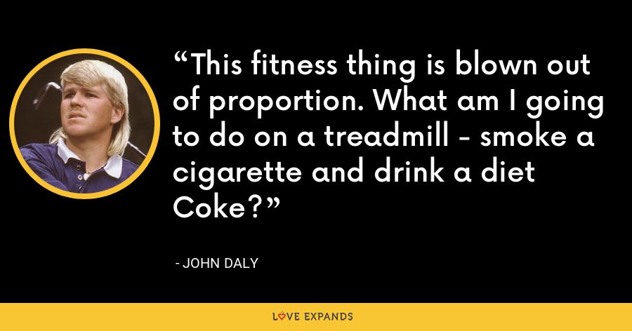 This fitness thing is blown out of proportion. What am I going to do on a treadmill - smoke a cigarette and drink a diet Coke? - John Daly
