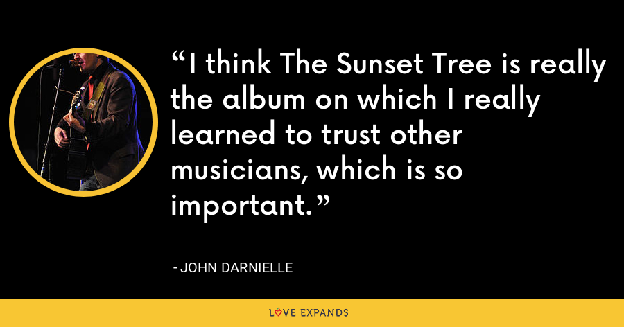 I think The Sunset Tree is really the album on which I really learned to trust other musicians, which is so important. - John Darnielle