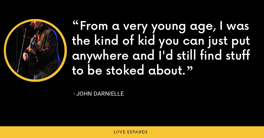 From a very young age, I was the kind of kid you can just put anywhere and I'd still find stuff to be stoked about. - John Darnielle