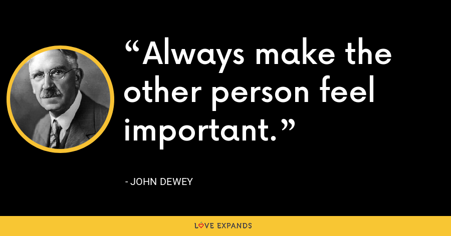 Always make the other person feel important. - John Dewey