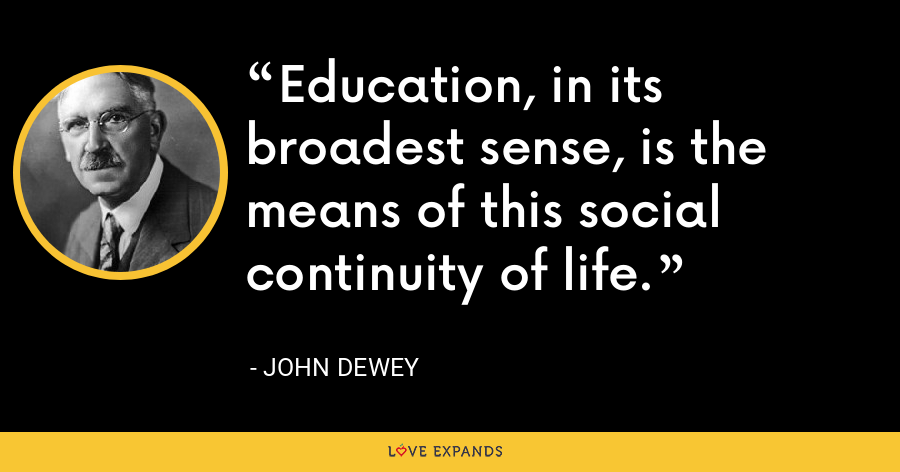 Education, in its broadest sense, is the means of this social continuity of life. - John Dewey