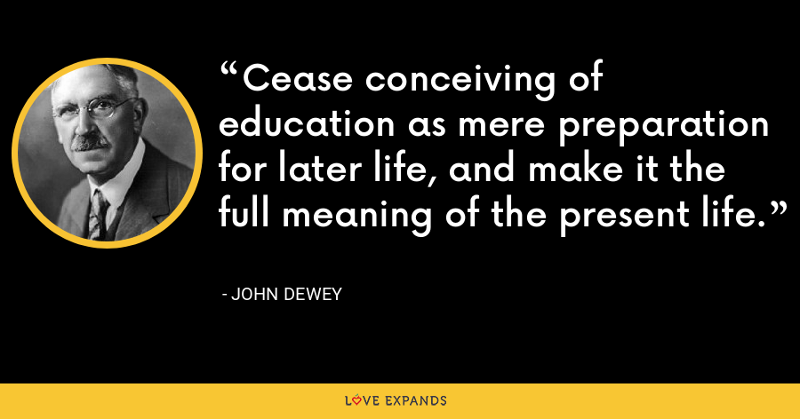 Cease conceiving of education as mere preparation for later life, and make it the full meaning of the present life. - John Dewey
