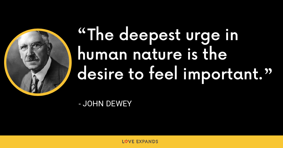 The deepest urge in human nature is the desire to feel important. - John Dewey