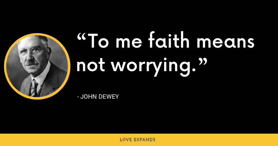 To me faith means not worrying. - John Dewey