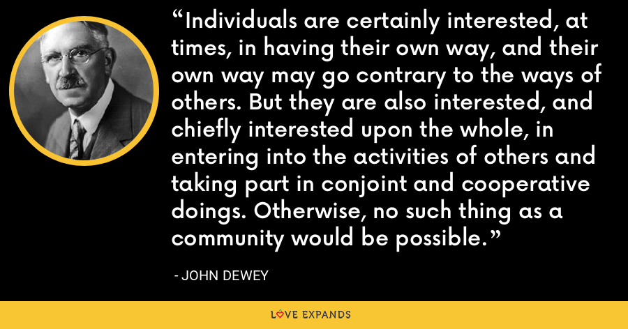 Individuals are certainly interested, at times, in having their own way, and their own way may go contrary to the ways of others. But they are also interested, and chiefly interested upon the whole, in entering into the activities of others and taking part in conjoint and cooperative doings. Otherwise, no such thing as a community would be possible. - John Dewey