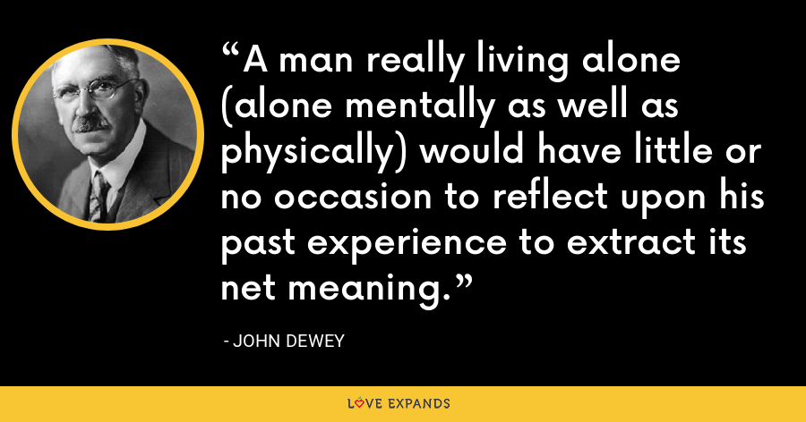 A man really living alone (alone mentally as well as physically) would have little or no occasion to reflect upon his past experience to extract its net meaning. - John Dewey
